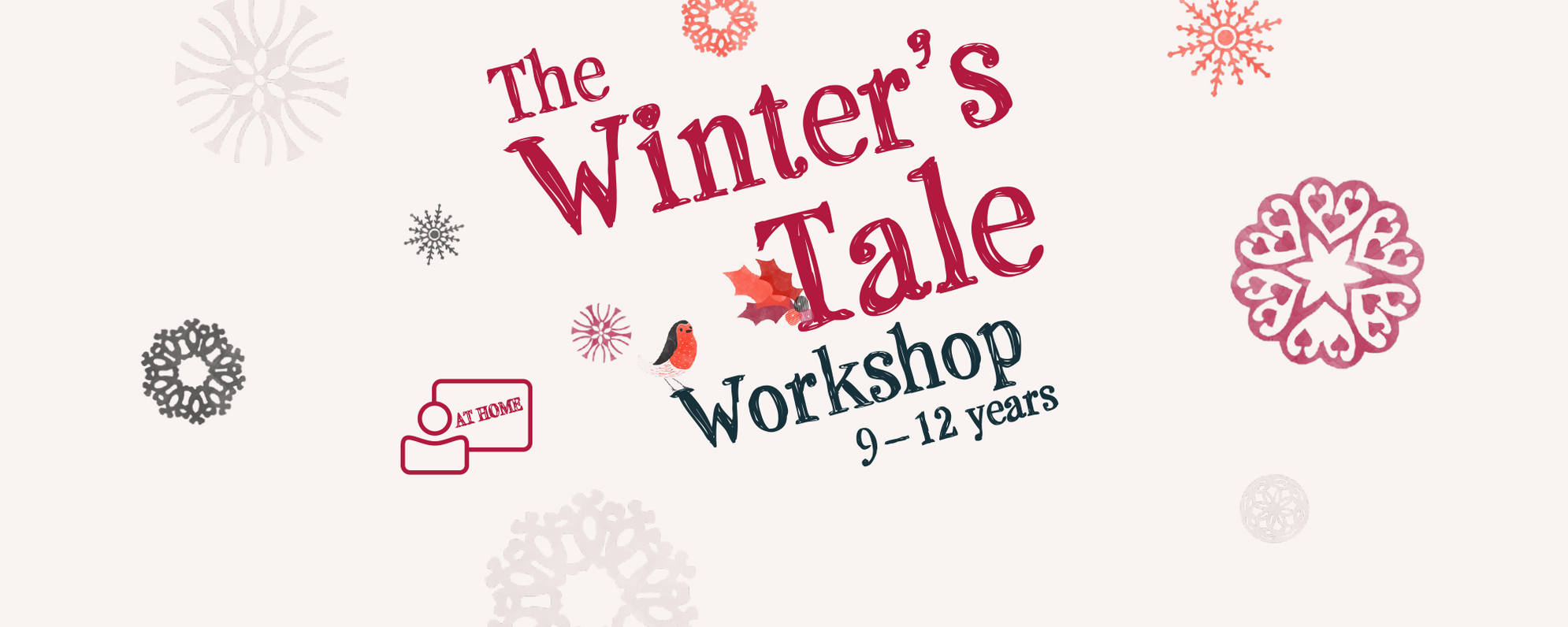 Text: The Winter's Tale Workshop 9-12 years at home, The background had snowflakes, holly and a robin